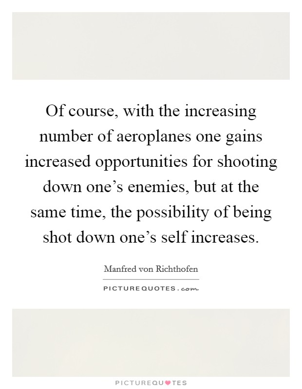Of course, with the increasing number of aeroplanes one gains increased opportunities for shooting down one's enemies, but at the same time, the possibility of being shot down one's self increases Picture Quote #1