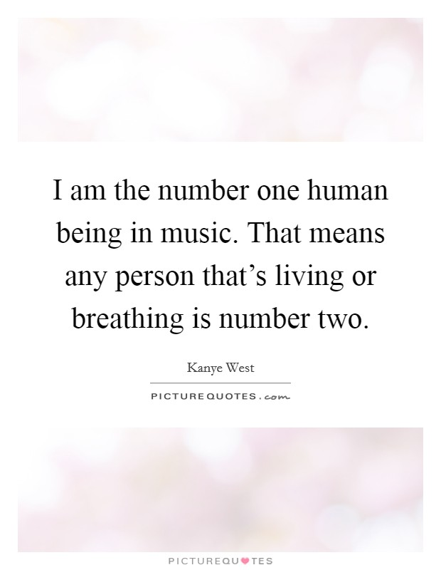 I am the number one human being in music. That means any person that's living or breathing is number two Picture Quote #1