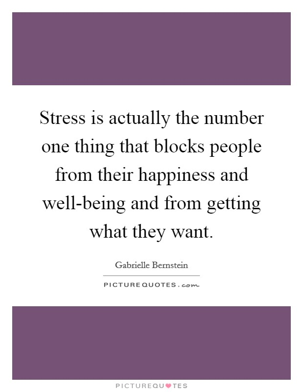 Stress is actually the number one thing that blocks people from their happiness and well-being and from getting what they want Picture Quote #1