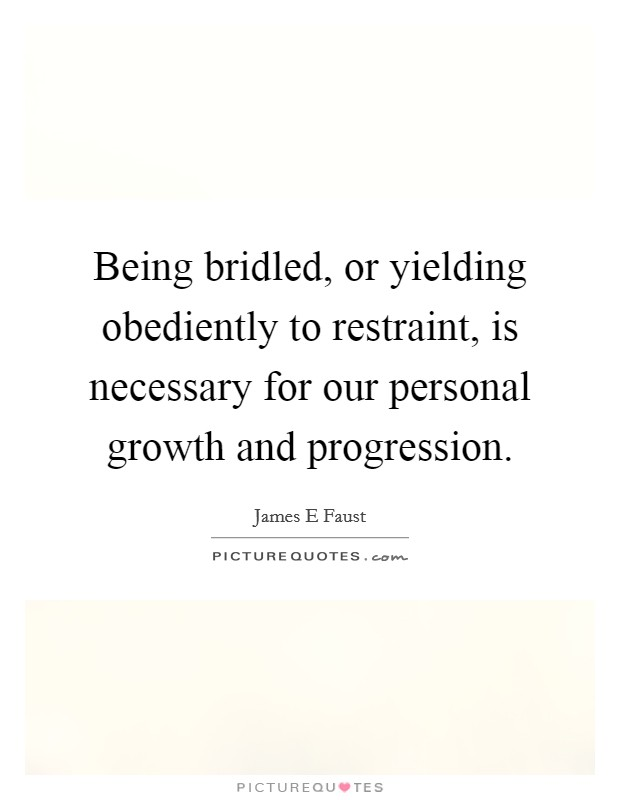Being bridled, or yielding obediently to restraint, is necessary for our personal growth and progression Picture Quote #1