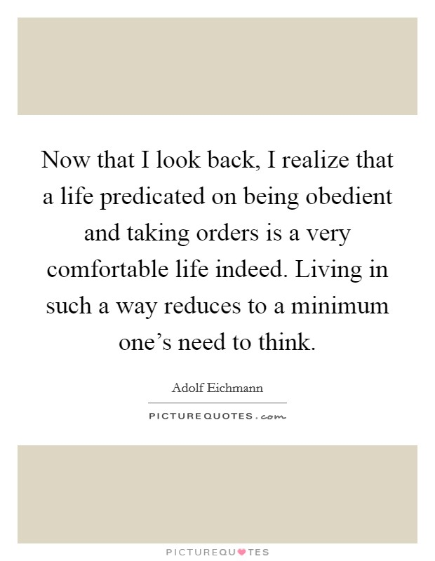 Now that I look back, I realize that a life predicated on being obedient and taking orders is a very comfortable life indeed. Living in such a way reduces to a minimum one's need to think Picture Quote #1