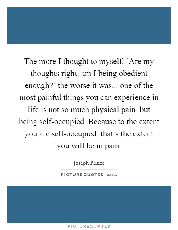 The more I thought to myself, 'Are my thoughts right, am I being obedient enough?' the worse it was... one of the most painful things you can experience in life is not so much physical pain, but being self-occupied. Because to the extent you are self-occupied, that's the extent you will be in pain Picture Quote #1