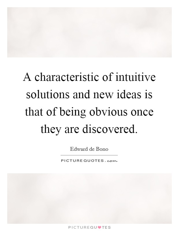 A characteristic of intuitive solutions and new ideas is that of being obvious once they are discovered Picture Quote #1