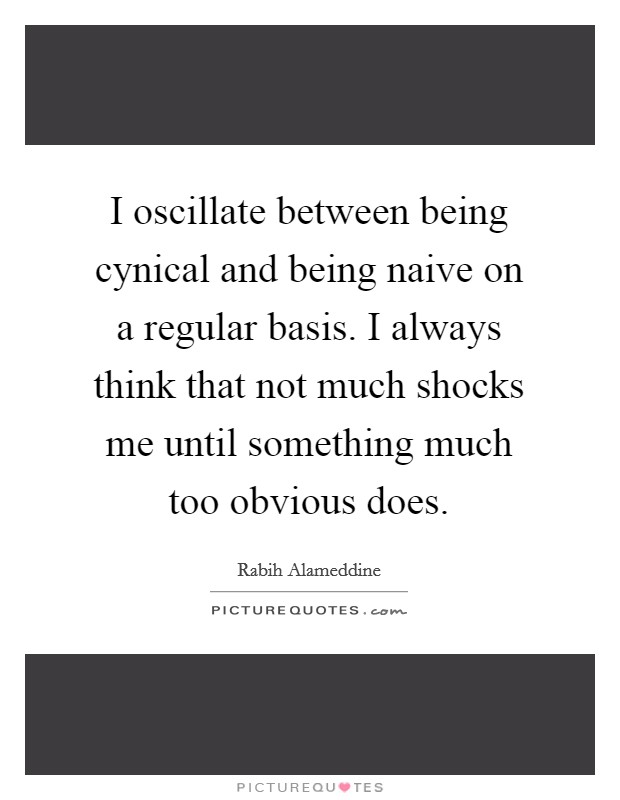 I oscillate between being cynical and being naive on a regular basis. I always think that not much shocks me until something much too obvious does Picture Quote #1
