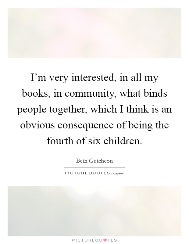 I'm very interested, in all my books, in community, what binds people together, which I think is an obvious consequence of being the fourth of six children Picture Quote #1