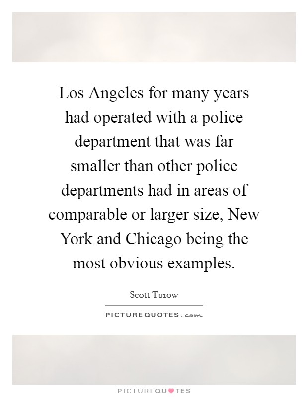 Los Angeles for many years had operated with a police department that was far smaller than other police departments had in areas of comparable or larger size, New York and Chicago being the most obvious examples Picture Quote #1