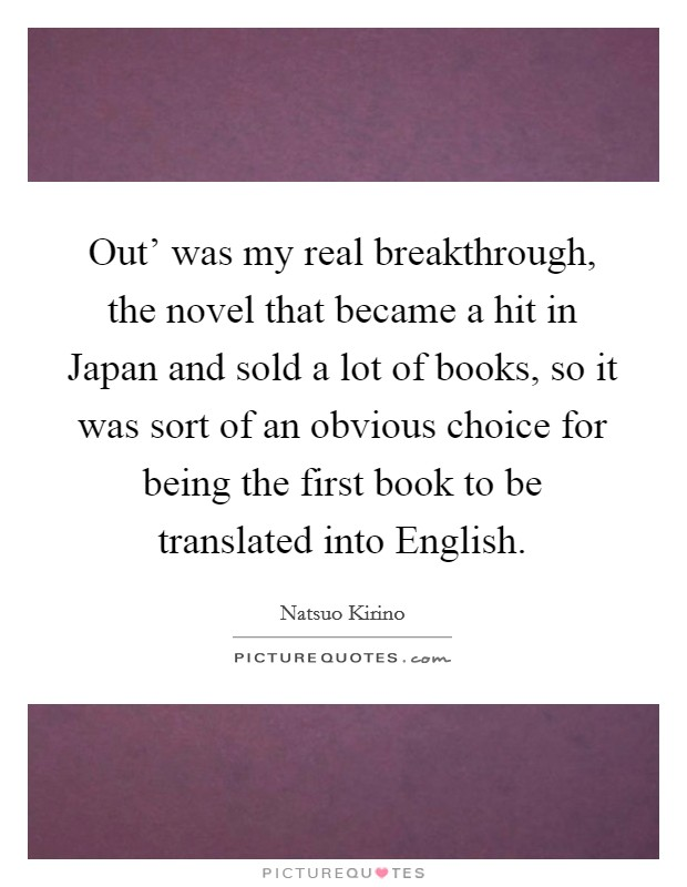 Out' was my real breakthrough, the novel that became a hit in Japan and sold a lot of books, so it was sort of an obvious choice for being the first book to be translated into English Picture Quote #1