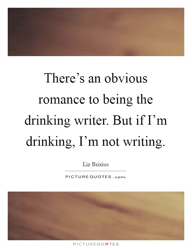 There's an obvious romance to being the drinking writer. But if I'm drinking, I'm not writing Picture Quote #1