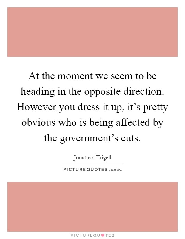 At the moment we seem to be heading in the opposite direction. However you dress it up, it's pretty obvious who is being affected by the government's cuts Picture Quote #1