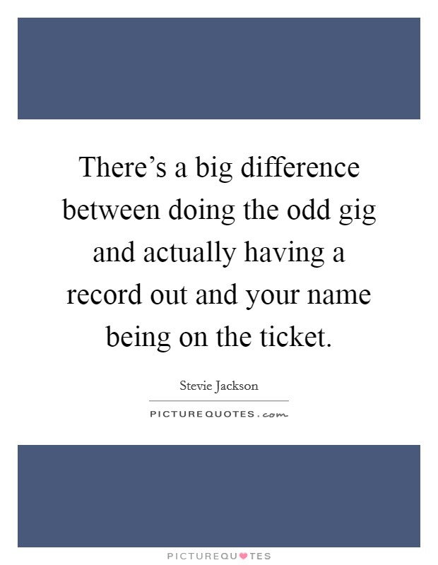 There's a big difference between doing the odd gig and actually having a record out and your name being on the ticket Picture Quote #1