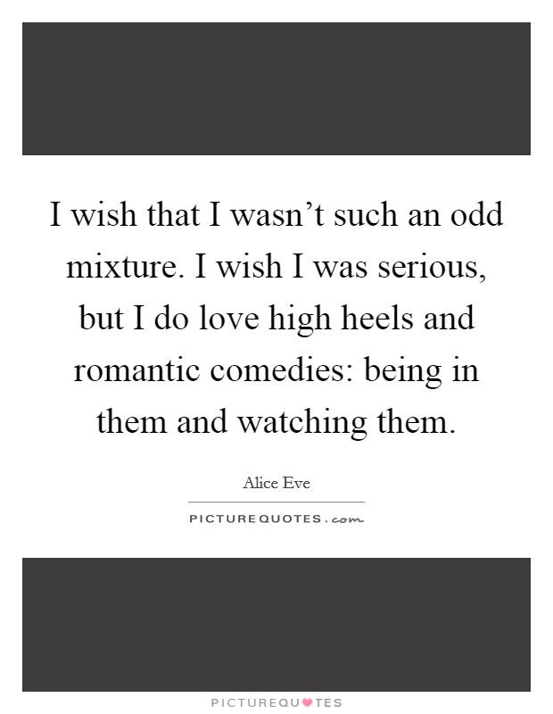 I wish that I wasn't such an odd mixture. I wish I was serious, but I do love high heels and romantic comedies: being in them and watching them Picture Quote #1