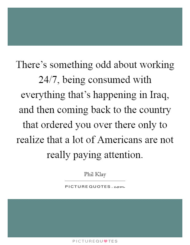 There's something odd about working 24/7, being consumed with everything that's happening in Iraq, and then coming back to the country that ordered you over there only to realize that a lot of Americans are not really paying attention Picture Quote #1