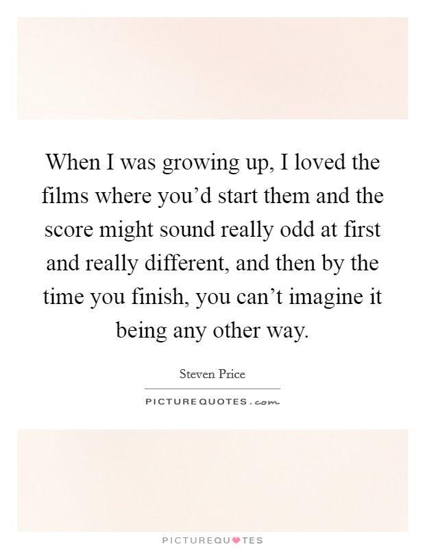When I was growing up, I loved the films where you'd start them and the score might sound really odd at first and really different, and then by the time you finish, you can't imagine it being any other way Picture Quote #1