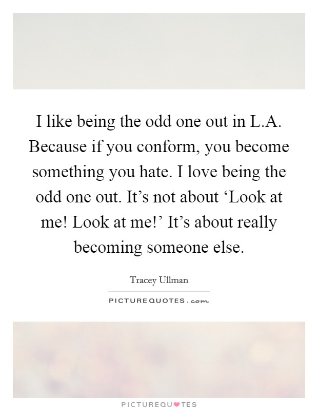 I like being the odd one out in L.A. Because if you conform, you become something you hate. I love being the odd one out. It's not about 'Look at me! Look at me!' It's about really becoming someone else Picture Quote #1