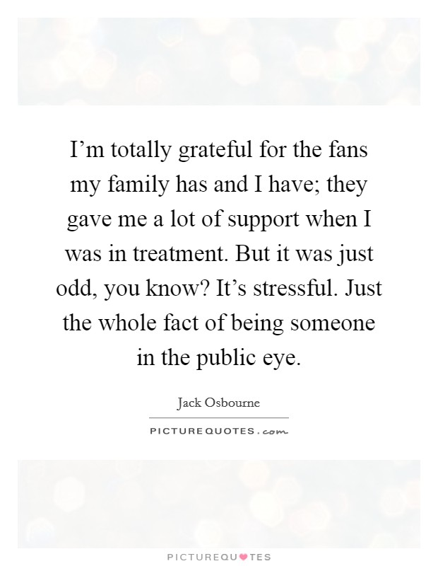 I'm totally grateful for the fans my family has and I have; they gave me a lot of support when I was in treatment. But it was just odd, you know? It's stressful. Just the whole fact of being someone in the public eye Picture Quote #1