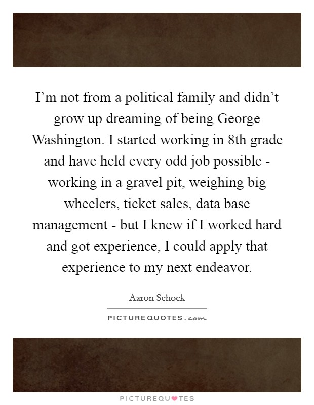 I'm not from a political family and didn't grow up dreaming of being George Washington. I started working in 8th grade and have held every odd job possible - working in a gravel pit, weighing big wheelers, ticket sales, data base management - but I knew if I worked hard and got experience, I could apply that experience to my next endeavor Picture Quote #1