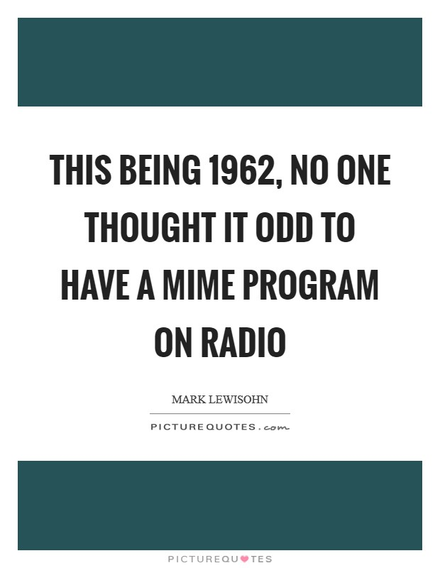 This being 1962, no one thought it odd to have a mime program on radio Picture Quote #1