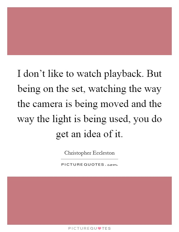I don't like to watch playback. But being on the set, watching the way the camera is being moved and the way the light is being used, you do get an idea of it Picture Quote #1