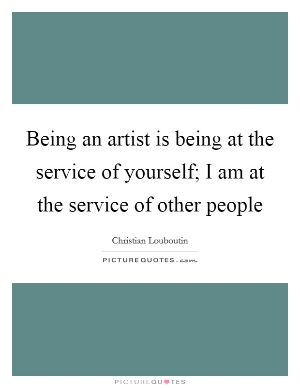 Being an artist is being at the service of yourself; I am at the service of other people Picture Quote #1