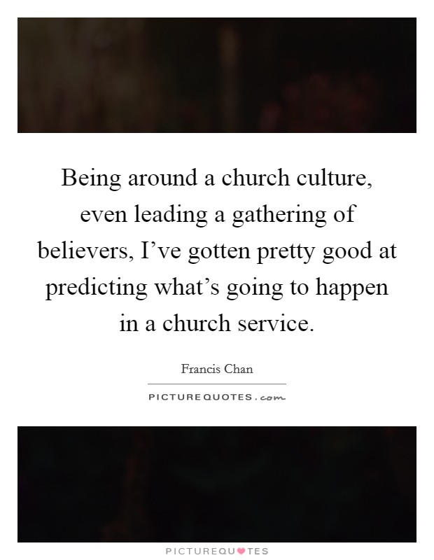 Being around a church culture, even leading a gathering of believers, I've gotten pretty good at predicting what's going to happen in a church service Picture Quote #1