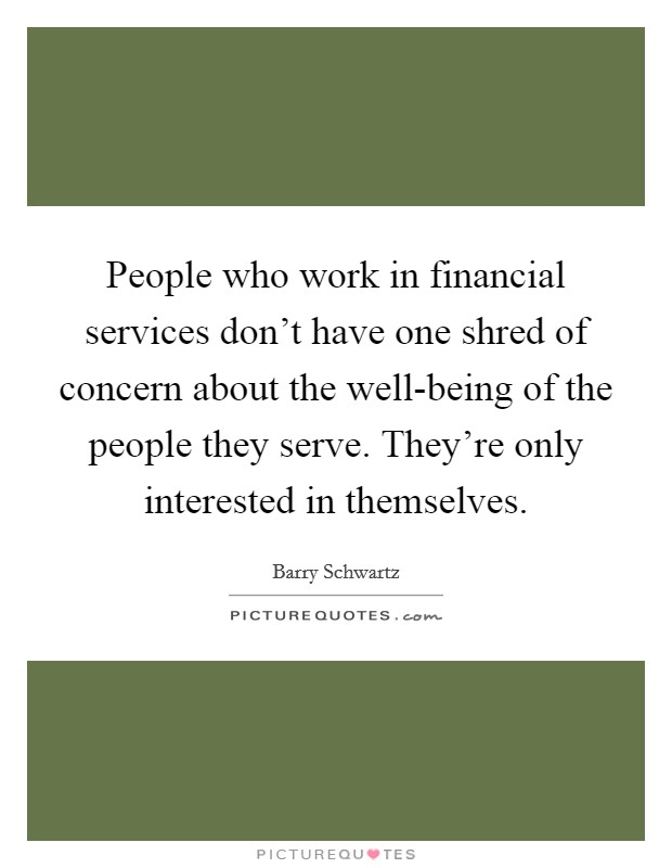 People who work in financial services don't have one shred of concern about the well-being of the people they serve. They're only interested in themselves Picture Quote #1