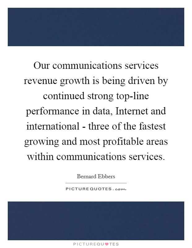 Our communications services revenue growth is being driven by continued strong top-line performance in data, Internet and international - three of the fastest growing and most profitable areas within communications services Picture Quote #1