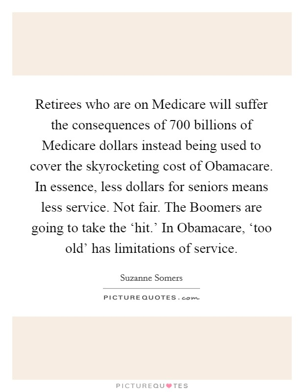 Retirees who are on Medicare will suffer the consequences of 700 billions of Medicare dollars instead being used to cover the skyrocketing cost of Obamacare. In essence, less dollars for seniors means less service. Not fair. The Boomers are going to take the 'hit.' In Obamacare, 'too old' has limitations of service Picture Quote #1