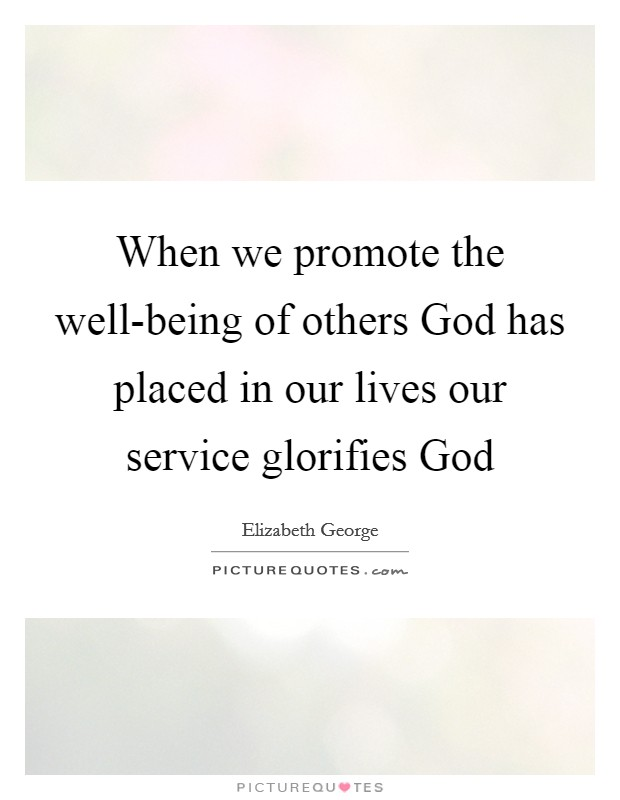 When we promote the well-being of others God has placed in our lives our service glorifies God Picture Quote #1