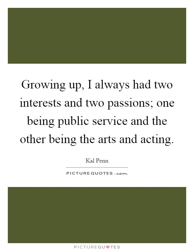 Growing up, I always had two interests and two passions; one being public service and the other being the arts and acting Picture Quote #1
