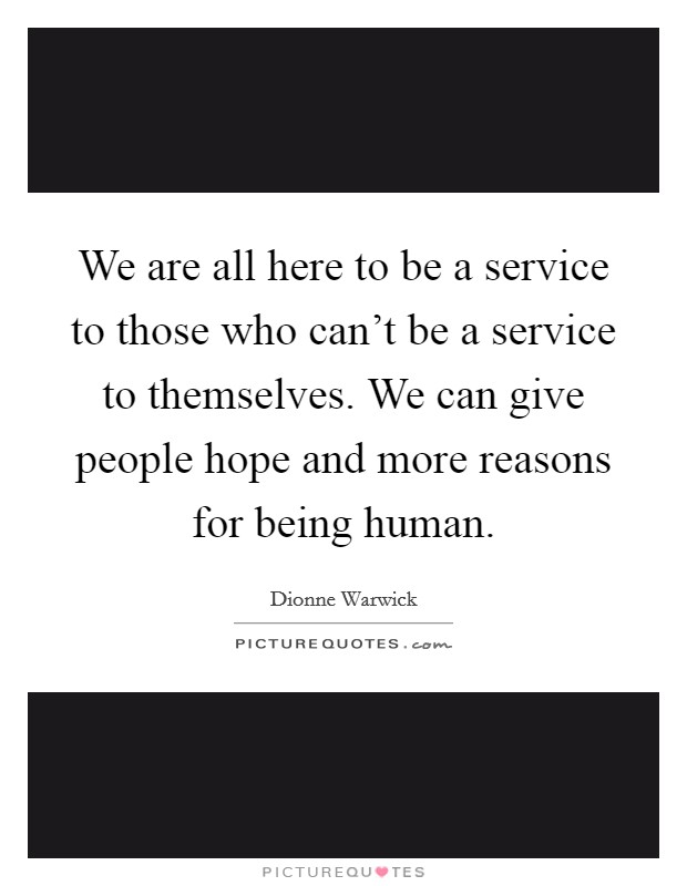 We are all here to be a service to those who can't be a service to themselves. We can give people hope and more reasons for being human Picture Quote #1