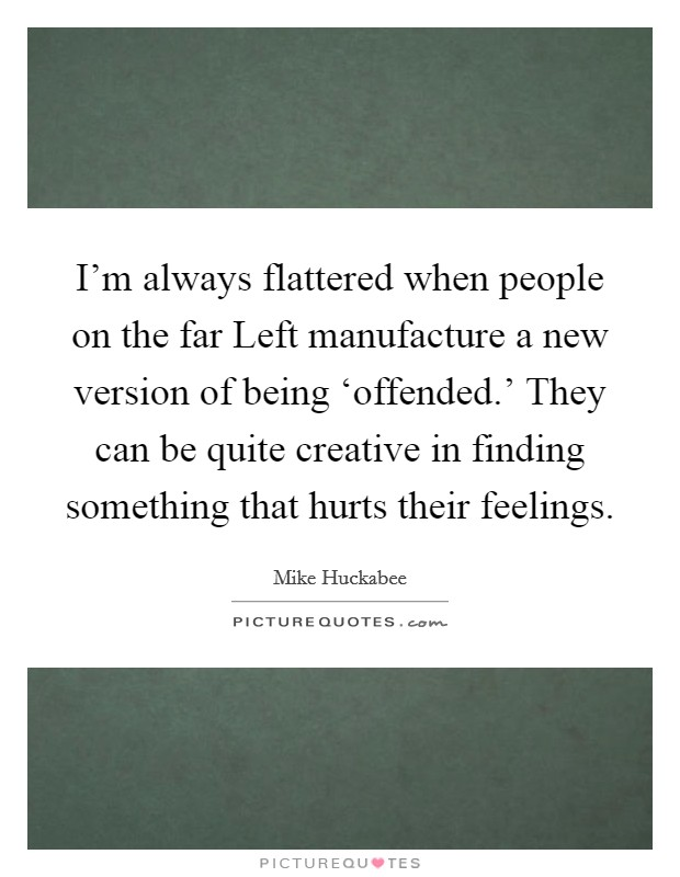 I'm always flattered when people on the far Left manufacture a new version of being 'offended.' They can be quite creative in finding something that hurts their feelings Picture Quote #1
