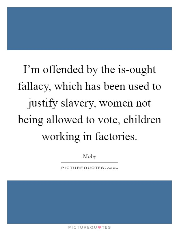 I'm offended by the is-ought fallacy, which has been used to justify slavery, women not being allowed to vote, children working in factories. Picture Quote #1