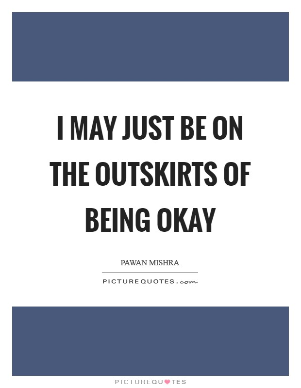 I may just be on the outskirts of being okay Picture Quote #1