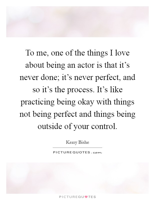 To me, one of the things I love about being an actor is that it's never done; it's never perfect, and so it's the process. It's like practicing being okay with things not being perfect and things being outside of your control Picture Quote #1