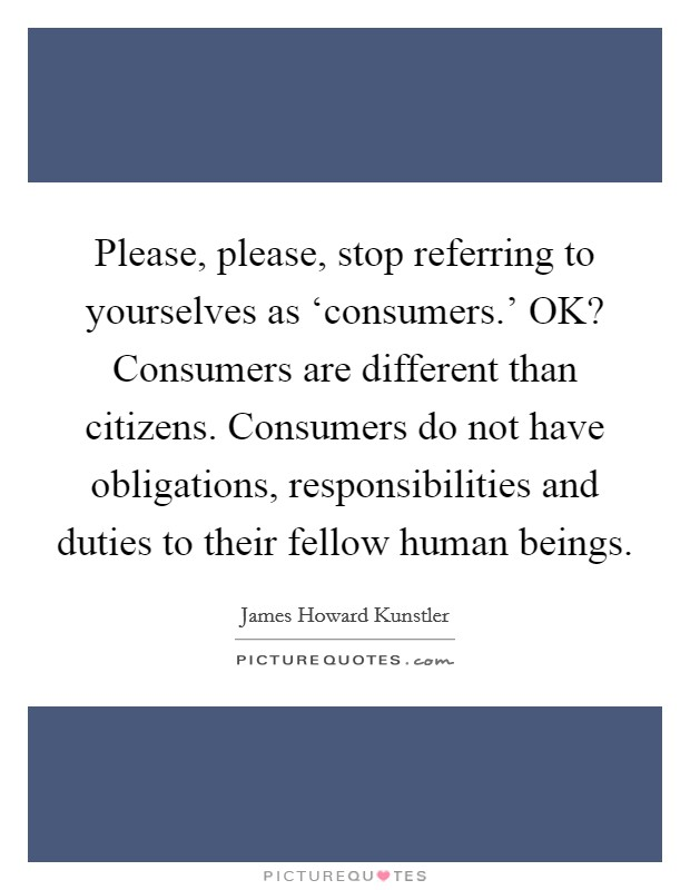 Please, please, stop referring to yourselves as 'consumers.' OK? Consumers are different than citizens. Consumers do not have obligations, responsibilities and duties to their fellow human beings Picture Quote #1