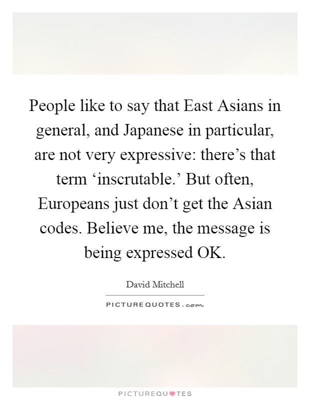 People like to say that East Asians in general, and Japanese in particular, are not very expressive: there's that term 'inscrutable.' But often, Europeans just don't get the Asian codes. Believe me, the message is being expressed OK Picture Quote #1