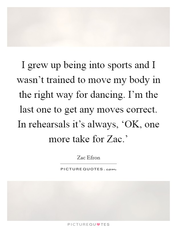 I grew up being into sports and I wasn't trained to move my body in the right way for dancing. I'm the last one to get any moves correct. In rehearsals it's always, 'OK, one more take for Zac.' Picture Quote #1