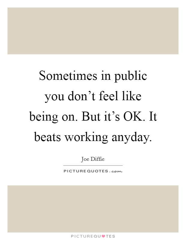 Sometimes in public you don't feel like being on. But it's OK. It beats working anyday Picture Quote #1