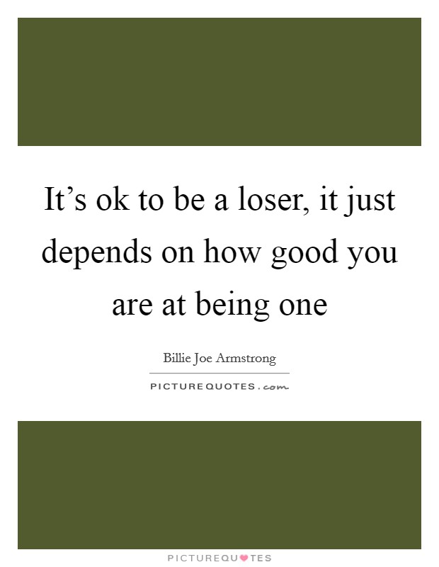 It's ok to be a loser, it just depends on how good you are at being one Picture Quote #1
