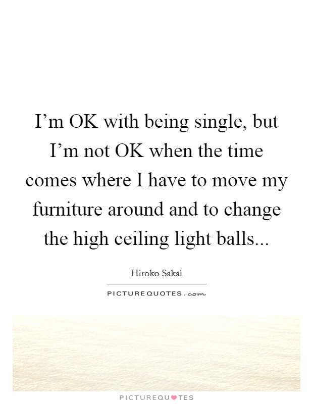 I'm OK with being single, but I'm not OK when the time comes where I have to move my furniture around and to change the high ceiling light balls Picture Quote #1