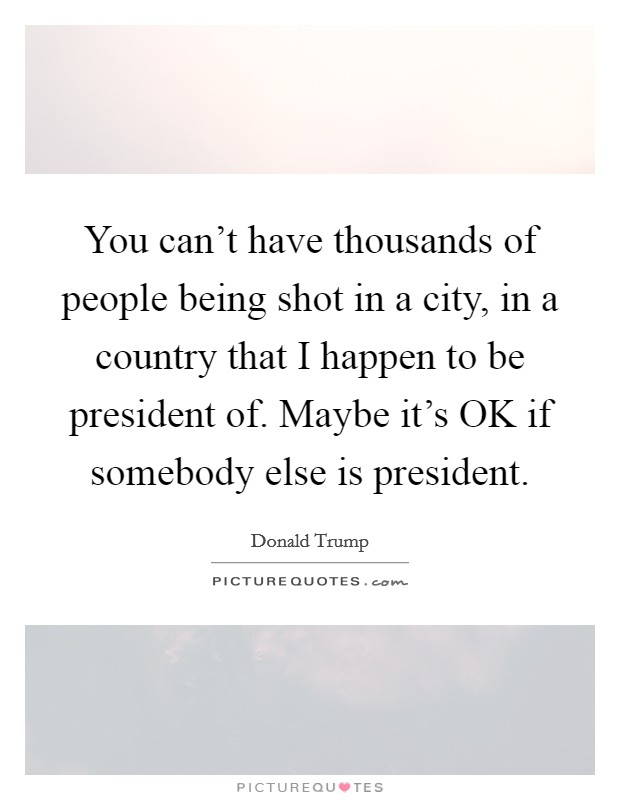 You can't have thousands of people being shot in a city, in a country that I happen to be president of. Maybe it's OK if somebody else is president Picture Quote #1