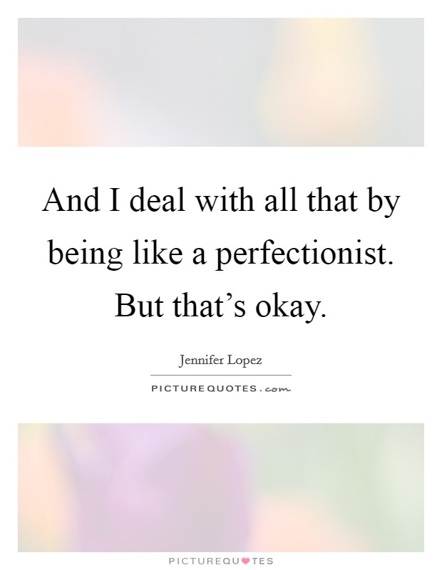 And I deal with all that by being like a perfectionist. But that's okay Picture Quote #1