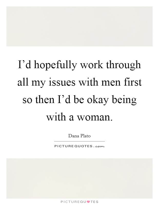 I'd hopefully work through all my issues with men first so then I'd be okay being with a woman Picture Quote #1