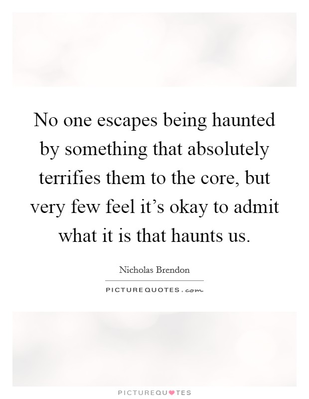 No one escapes being haunted by something that absolutely terrifies them to the core, but very few feel it's okay to admit what it is that haunts us. Picture Quote #1
