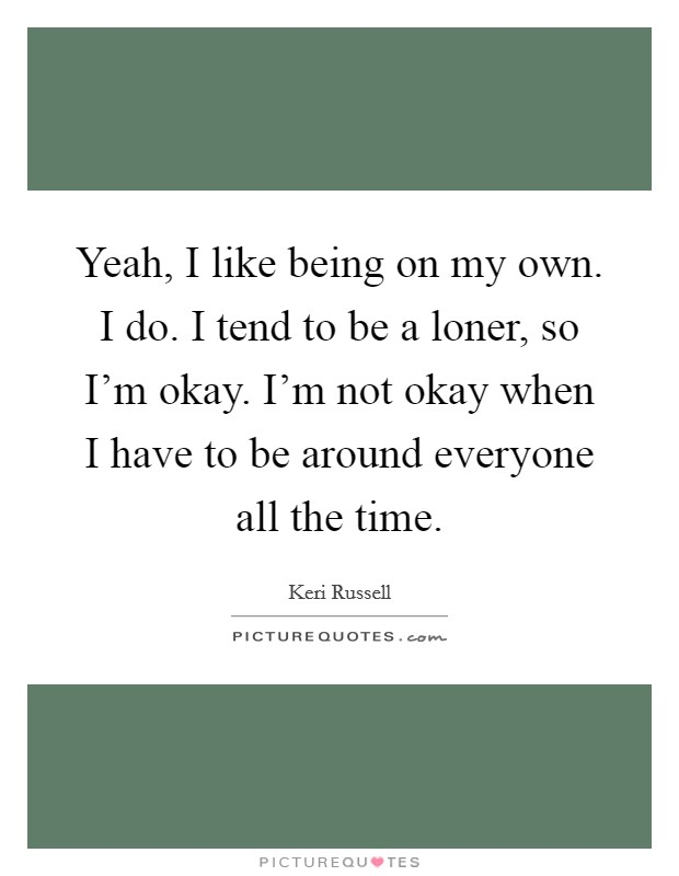 Yeah, I like being on my own. I do. I tend to be a loner, so I'm okay. I'm not okay when I have to be around everyone all the time Picture Quote #1