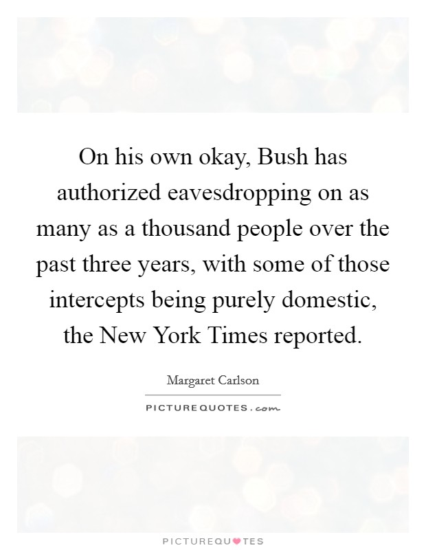 On his own okay, Bush has authorized eavesdropping on as many as a thousand people over the past three years, with some of those intercepts being purely domestic, the New York Times reported Picture Quote #1