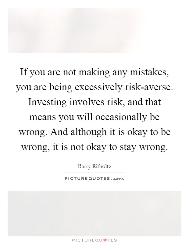 If you are not making any mistakes, you are being excessively risk-averse. Investing involves risk, and that means you will occasionally be wrong. And although it is okay to be wrong, it is not okay to stay wrong Picture Quote #1