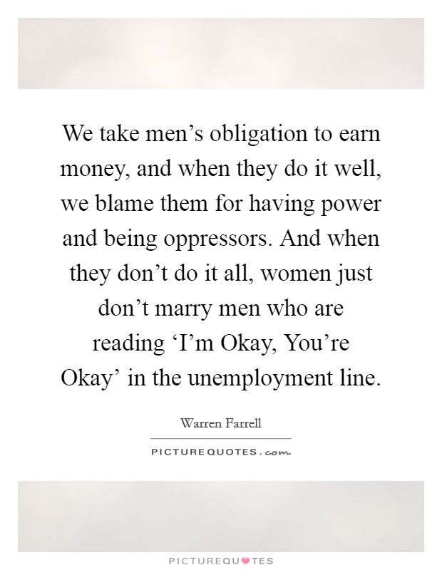 We take men's obligation to earn money, and when they do it well, we blame them for having power and being oppressors. And when they don't do it all, women just don't marry men who are reading 'I'm Okay, You're Okay' in the unemployment line Picture Quote #1
