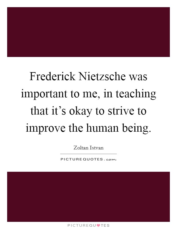Frederick Nietzsche was important to me, in teaching that it's okay to strive to improve the human being Picture Quote #1