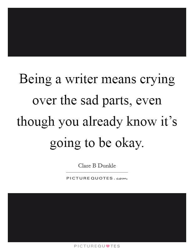 Being a writer means crying over the sad parts, even though you already know it's going to be okay Picture Quote #1